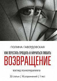Полина Гавердовская -Возвращение. Как перестать прощать и научиться любить. Взгляд психотерапевта