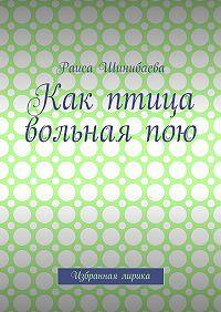 Раиса Шинибаева -Как птица вольная пою. Избранная лирика