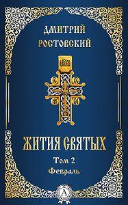 Дмитрий Ростовский - Жития святых. Том 2 Февраль