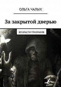 Ольга Чалых -Зазакрытой дверью. Вовласти призраков