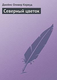 Джеймс Оливер Кервуд - Северный цветок