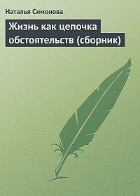 Наталья Симонова - Жизнь как цепочка обстоятельств (сборник)
