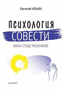 Е. П. Ильин - Психология совести. Вина, стыд, раскаяние