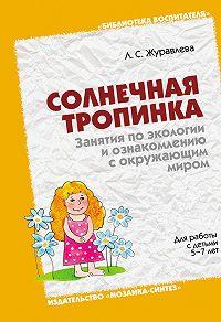 Л. С. Журавлева -Солнечная тропинка. Занятия по экологии и ознакомлению с окружающим миром. Для работы с детьми 5-7 лет
