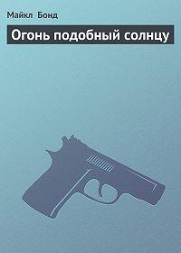 Майкл Бонд -Огонь подобный солнцу