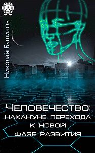 Николай Башилов -Человечество: накануне перехода к новой фазе развития
