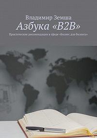 Владимир Земша -Азбука «B2B». Практические рекомендации всфере «Бизнес для бизнеса»