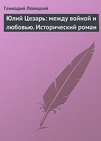 Геннадий Левицкий -Юлий Цезарь: между войной и любовью. Исторический роман