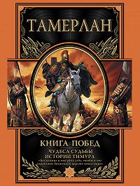 Тамерлан  -Книга побед. Чудеса судьбы истории Тимура
