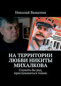 Николай Ващилин -Натерритории любви Никиты Михалкова. Служитьбырад, прислуживаться тошно