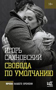 Игорь Сахновский -Свобода по умолчанию (сборник)