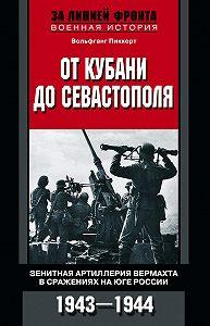 Вольфганг Пиккерт -От Кубани до Севастополя. Зенитная артиллерия вермахта в сражениях на Юге России. 1943—1944