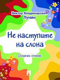 Виктор Лунин -Не наступите на слона (сборник стихов)
