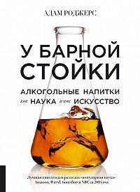 Адам Роджерс -У барной стойки. Алкогольные напитки как наука и как искусство