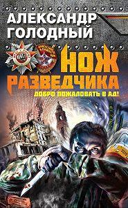 Александр Владимирович Голодный -Нож разведчика. Добро пожаловать в ад!