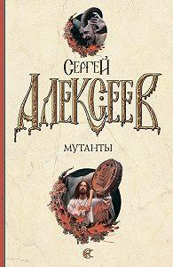 Сергей Алексеев - Мутанты