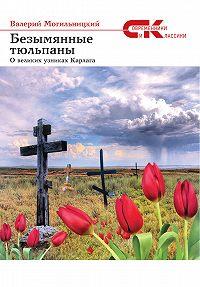 Валерий Могильницкий - Безымянные тюльпаны. О великих узниках Карлага (сборник)