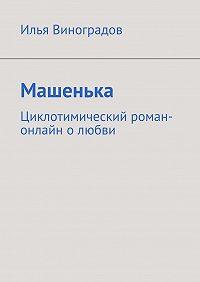 Илья Виноградов - Машенька. Циклотимический роман-онлайн олюбви
