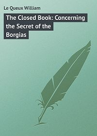 William Le Queux -The Closed Book: Concerning the Secret of the Borgias