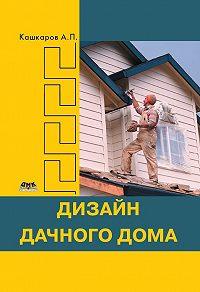 Андрей Кашкаров -Дизайн дачного дома