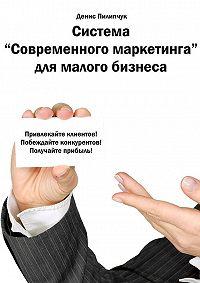 Денис Пилипчук - Система «Современного маркетинга» для малого бизнеса