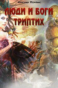 Александр Морейнис - Люди и боги. Триптих (сборник)
