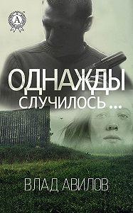 Влад Авилов -Однажды случилось…