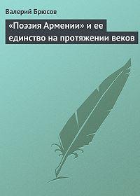 Валерий Брюсов - «Поэзия Армении» иее единство напротяжении веков