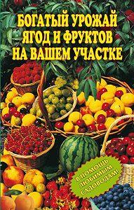 Ирина Муртазина - Богатый урожай ягод и фруктов на вашем участке. В помощь любимым садоводам!