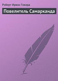 Роберт Ирвин Говард -Повелитель Самарканда