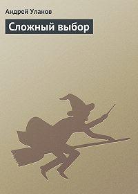 Андрей Уланов -Сложный выбор