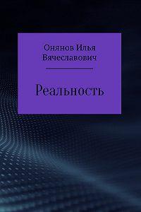 Илья Онянов -Реальность