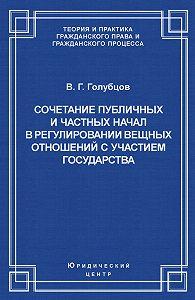 Валерий Голубцов -Сочетание публичных и частных начал в регулировании вещных отношений с участием государства