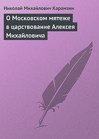 Николай Карамзин - О Московском мятеже в царствование Алексея Михайловича