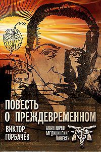 Виктор Горбачев -Повесть о преждевременном. Авантюрно-медицинские повести