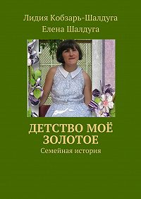 Лидия Кобзарь-Шалдуга -Детство моё золотое. Семейная история