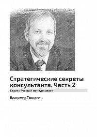 Владимир Токарев -Стратегические секреты консультанта. Часть2. Серия «Русский менеджмент»