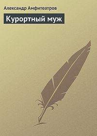Александр Амфитеатров -Курортный муж