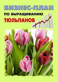 Павел Шешко, А. С. Бруйло - Бизнес-план по выращиванию тюльпанов