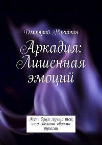 Дмитрий Никитин -Аркадия. Лишенная эмоций