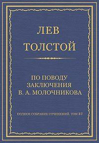 Лев Толстой -Полное собрание сочинений. Том 37. Произведения 1906–1910 гг. По поводу заключения В. А. Молочникова