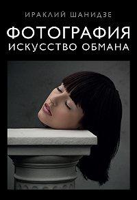 Ираклий Шанидзе -Фотография. Искусство обмана