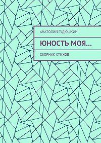 Анатолий Гудюшкин -Юность моя… Сборник стихов