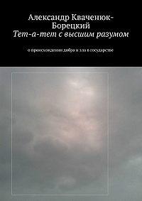 Александр Кваченюк-Борецкий -Тет-а-тет свысшим разумом. опроисхождении добра изла вгосударстве
