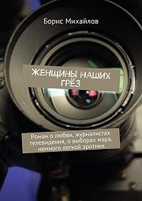 Борис Михайлов -Женщины наших грёз. Роман о любви, журналистах телевидения, о выборах мэра, немного легкой эротики