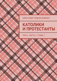 Александр Подмосковных -Католики ипротестанты. Том1. Часть 1. Глава2