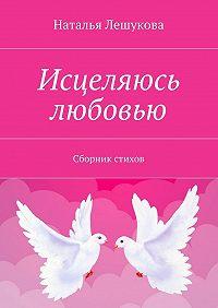 Наталья Лешукова -Исцеляюсь любовью. Сборник стихов