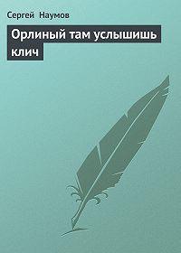 Сергей Наумов -Орлиный там услышишь клич