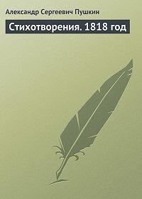 Александр Пушкин -Стихотворения. 1818 год