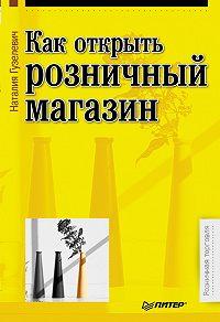 Наталия Гузелевич - Как открыть розничный магазин